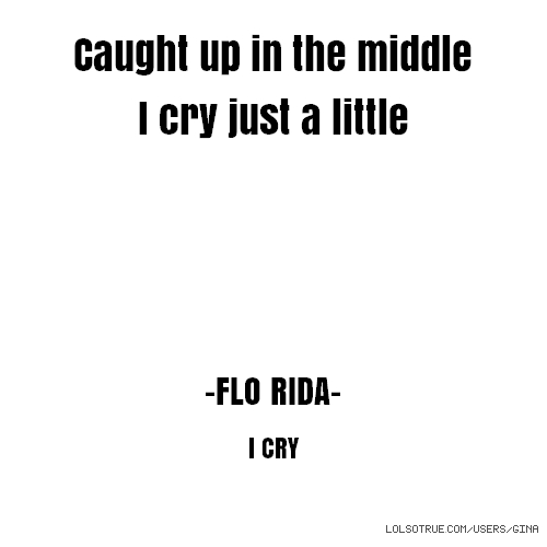 Caught up in the middle I cry just a little -FLO RIDA- I CRY