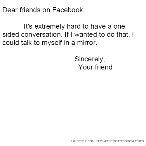 Dear friends on Facebook, It's extremely hard to have a one sided conversation. If I wanted to do that, I could talk to myself in a mirror. Sincerely, Your friend