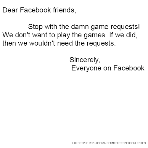 Dear Facebook friends, Stop with the damn game requests! We don't want to play the games. If we did, then we wouldn't need the requests. Sincerely, Everyone on Facebook