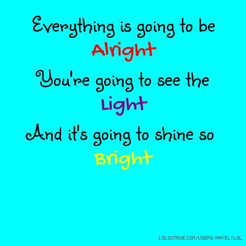 Everything is going to be Alright You're going to see the Light And it's going to shine so Bright