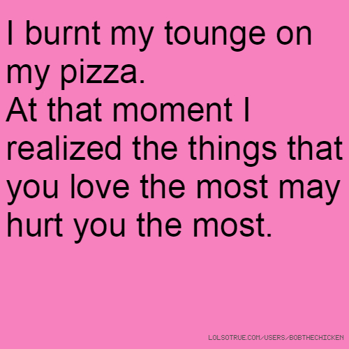I burnt my tounge on my pizza. At that moment I realized the things that you love the most may hurt you the most.