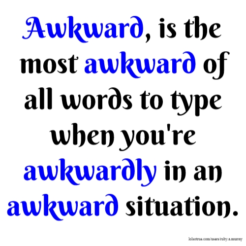 Awkward, is the most awkward of all words to type when you're awkwardly in an awkward situation.