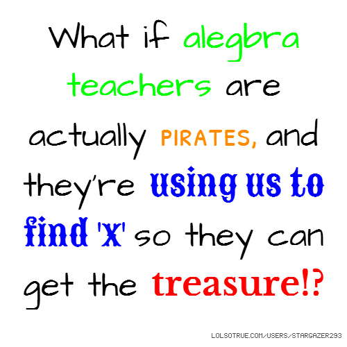 What if alegbra teachers are actually pirates, and they're using us to find 'x' so they can get the treasure!?