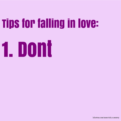 Tips for falling in love: 1. Dont