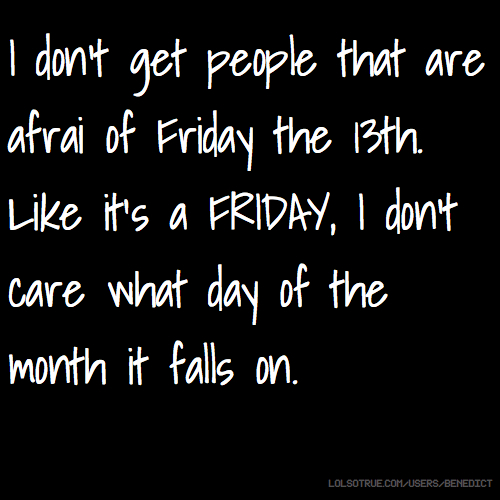 I don't get people that are afrai of Friday the 13th. Like it's a FRIDAY, I don't care what day of the month it falls on.