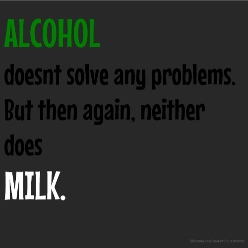 ALCOHOL doesnt solve any problems. But then again, neither does MILK.