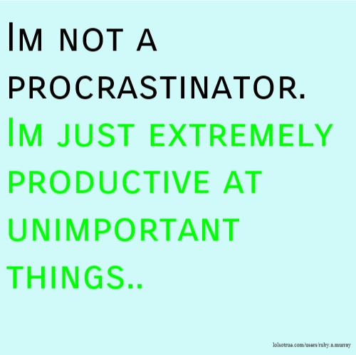 Im not a procrastinator. Im just extremely productive at unimportant things..