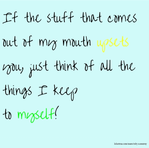 If the stuff that comes out of my mouth upsets you, just think of all the things I keep to myself!