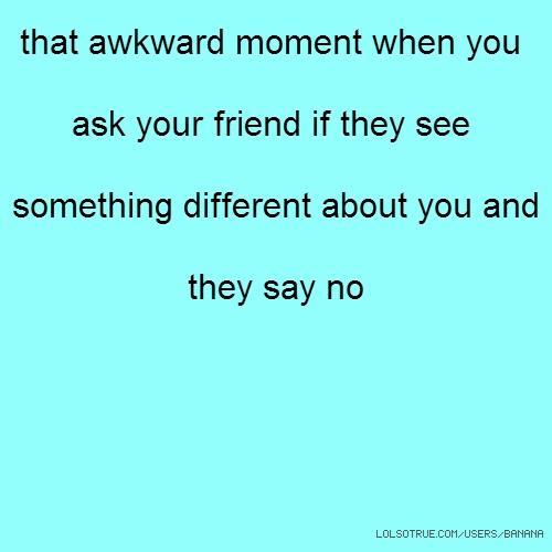 that awkward moment when you ask your friend if they see something different about you and they say no