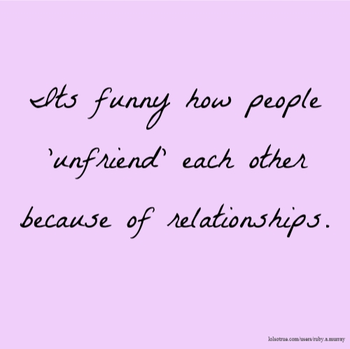 Its funny how people 'unfriend' each other because of relationships.