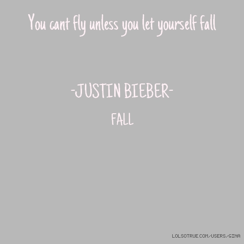 You cant fly unless you let yourself fall -JUSTIN BIEBER- FALL