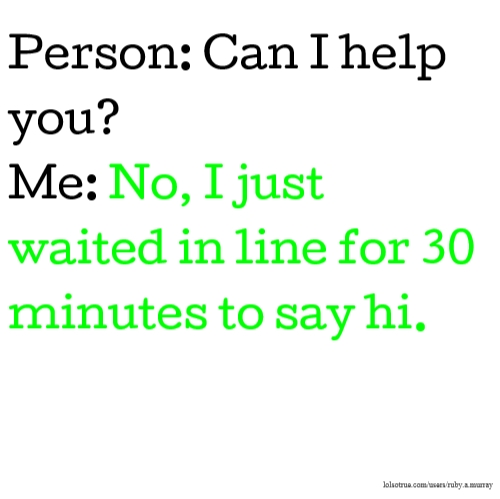 Person: Can I help you? Me: No, I just waited in line for 30 minutes to say hi.