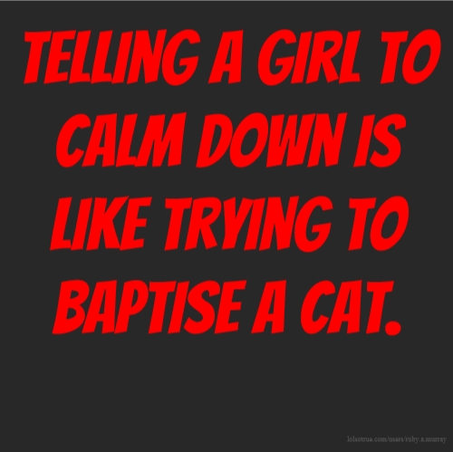 Telling a girl to calm down is like trying to baptise a cat.