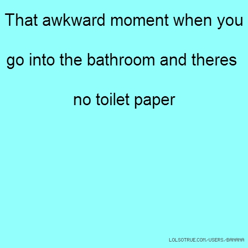 That awkward moment when you go into the bathroom and theres no toilet paper