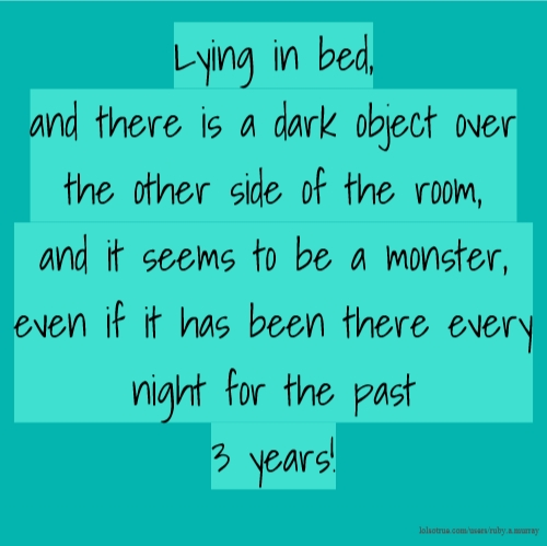 Lying in bed, and there is a dark object over the other side of the room, and it seems to be a monster, even if it has been there every night for the past 3 years!