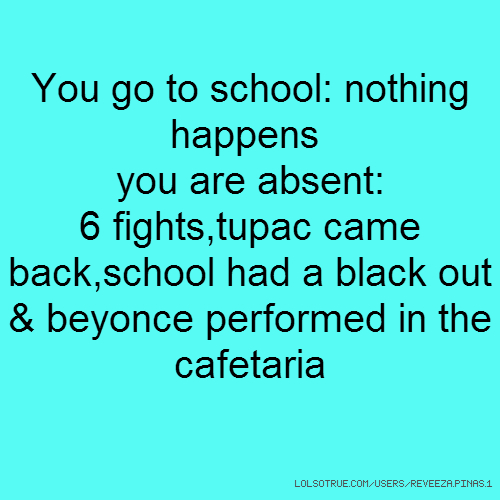 You go to school: nothing happens you are absent: 6 fights,tupac came back,school had a black out & beyonce performed in the cafetaria