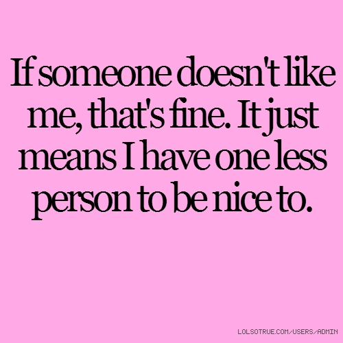 If someone doesn\'t like me, that\'s fine. It just means I ...