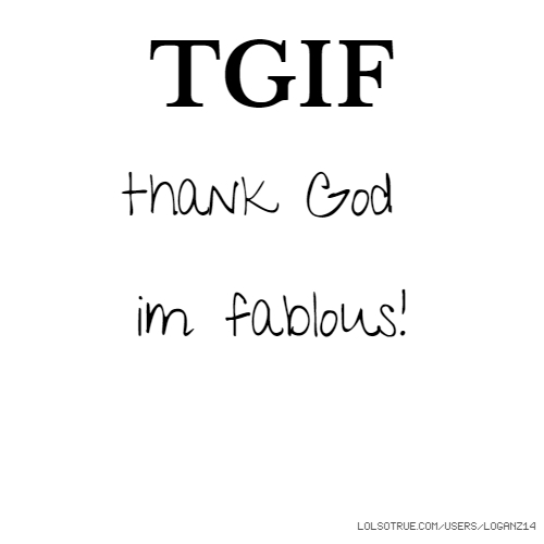 TGIF thank God im fablous!