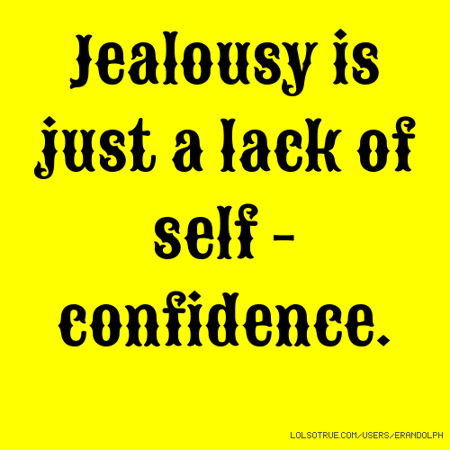 Jealousy is just a lack of self - confidence.