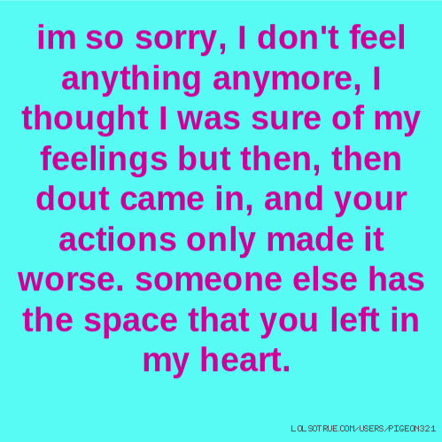 im so sorry, I don't feel anything anymore, I thought I was sure of my feelings but then, then dout came in, and your actions only made it worse. someone else has the space that you left in my heart.