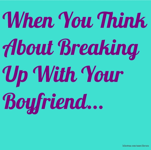 When You Think About Breaking Up With Your Boyfriend...