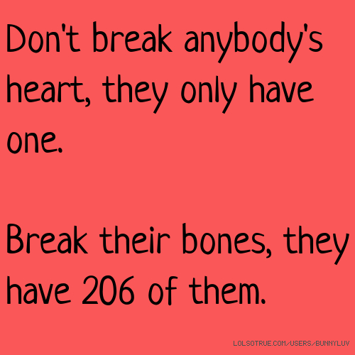 Don't break anybody's heart, they only have one. Break their bones, they have 206 of them.