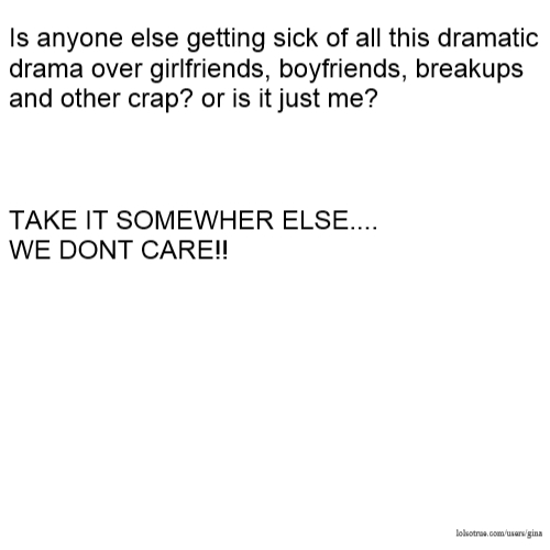 Is anyone else getting sick of all this dramatic drama over girlfriends, boyfriends, breakups and other crap? or is it just me? TAKE IT SOMEWHER ELSE.... WE DONT CARE!!