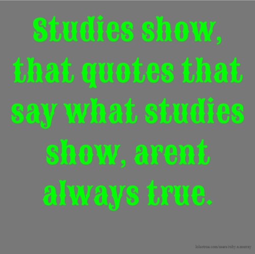 Studies show, that quotes that say what studies show, arent always true.