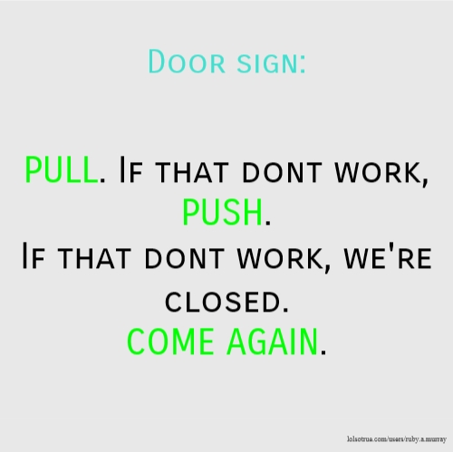 Door sign: PULL. If that dont work, PUSH. If that dont work, we're closed. COME AGAIN.