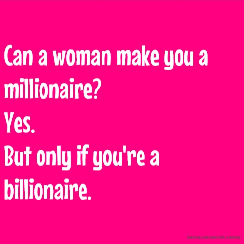 Can a woman make you a millionaire? Yes. But only if you're a billionaire.