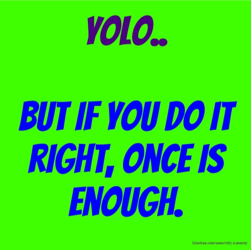 YOLO.. but if you do it right, once is enough.