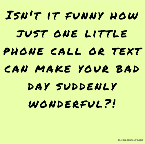 Isn't it funny how just one little phone call or text can make your bad day suddenly wonderful?!