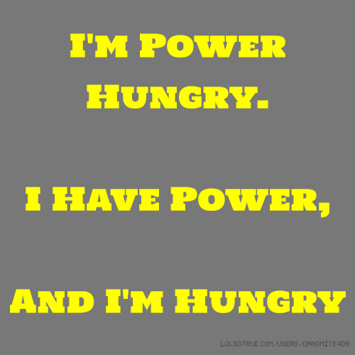 I'm Power Hungry. I Have Power, And I'm Hungry
