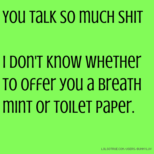 You talk so much shit I don't know whether to offer you a breath mint or toilet paper.