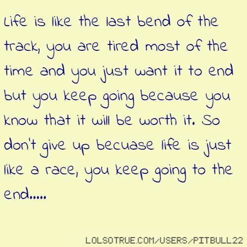 Life is like the last bend of the track, you are tired most of the time and you just want it to end but you keep going because you know that it will be worth it. So don't give up becuase life is just like a race, you keep going to the end.....