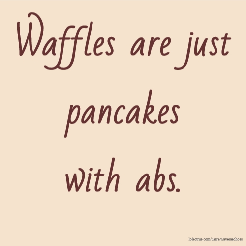 Waffles are just pancakes with abs.