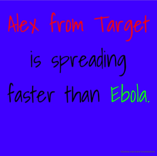 Alex from Target is spreading faster than Ebola.