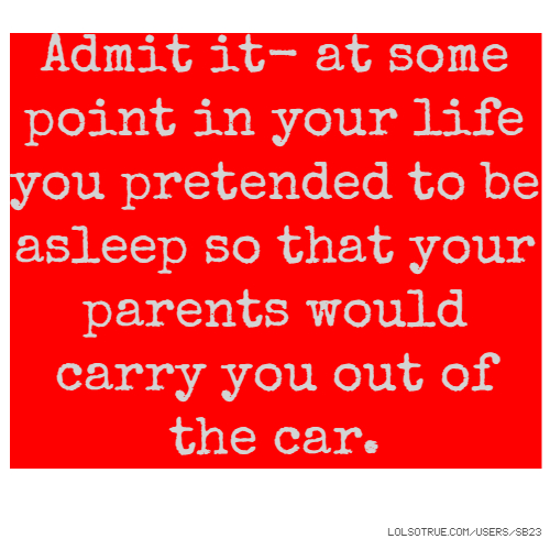 Admit it- at some point in your life you pretended to be asleep so that your parents would carry you out of the car.
