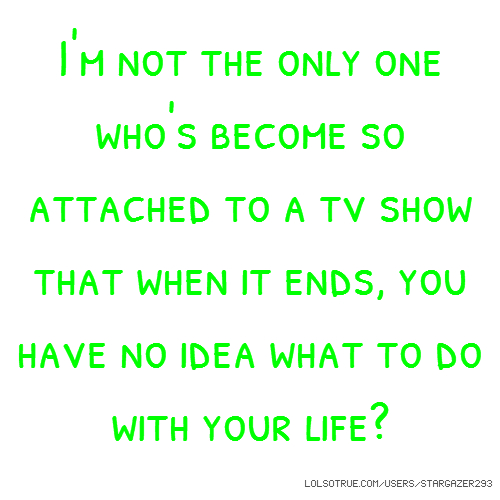 I'm not the only one who's become so attached to a tv show that when it ends, you have no idea what to do with your life?