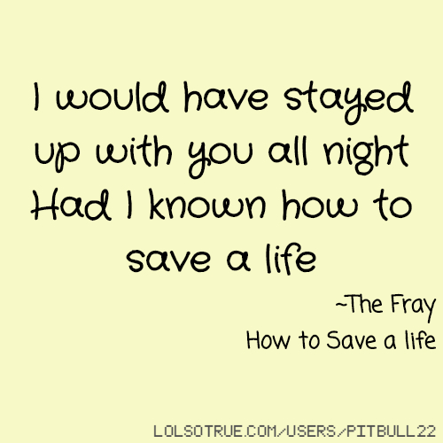 I would have stayed up with you all night Had I known how to save a life ~The Fray How to Save a life