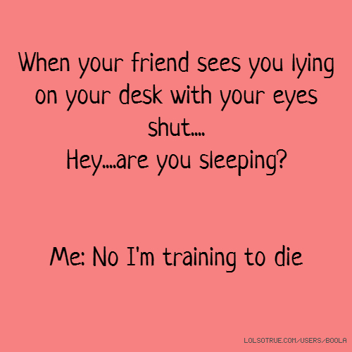 When your friend sees you lying on your desk with your eyes shut.... Hey....are you sleeping? Me: No I'm training to die