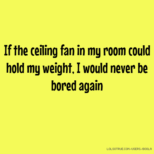 If the ceiling fan in my room could hold my weight, I would never be ...
