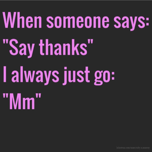 "When someone says: ""Say thanks"" I always just go: ""Mm"""