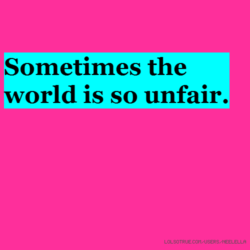 Sometimes The World Is So Unfair