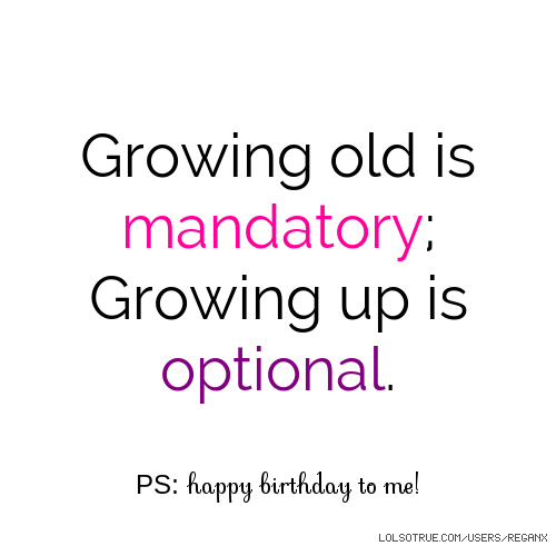 Growing old is mandatory; Growing up is optional. PS: happy birthday to me!