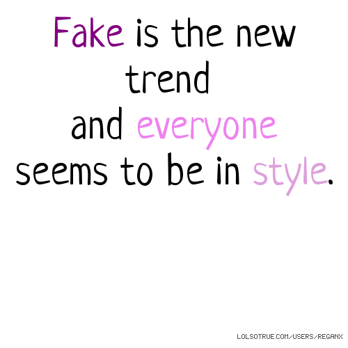 Fake is the new trend and everyone seems to be in style.