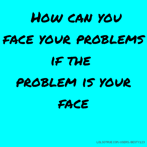How can you face your problems if the problem is your face