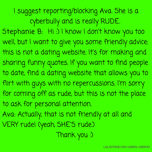 I suggest reporting/blocking Ava. She is a cyberbully and is really RUDE. Stephanie B: Hi :) I know I don't know you too well, but I want to give you some friendly advice: this is not a dating website. It's for making and sharing funny quotes. If you want to find people to date, find a dating website that allows you to flirt with guys with no repercussions. I'm sorry for coming off as rude, but this is not the place to ask for personal attention. Ava: Actually, that is not friendly at all and VERY rude! (yeah, SHE'S rude.) Thank