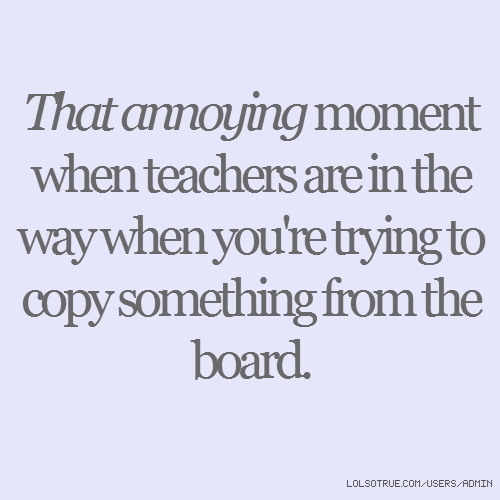 That annoying moment when teachers are in the way when you're trying to copy something from the board.