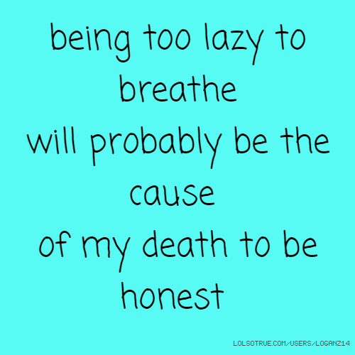 being too lazy to breathe will probably be the cause of my death to be honest